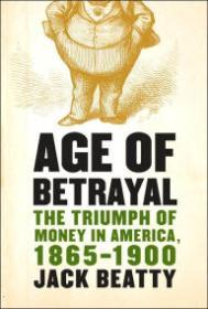 Age of Betrayal: The Triumph of Money in America, 1865-1900Beatty, Jack - Product Image