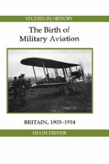 Birth of Military Aviation: Britain, 1903-1914Driver, Hugh - Product Image