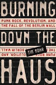 Burning Down the Haus: Punk Rock, Revolution, and the Fall of the Berlin WallMohr, Tim - Product Image