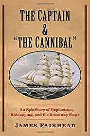 "Captain and ""the Cannibal"", The: An Epic Story of Exploration, Kidnapping, and the Broadway StageFairhead, James - Product Image"