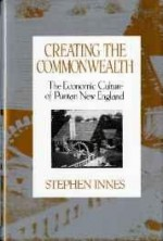 Creating the commonwealth: the economic culture of Puritan New Englandby: Innes, Stephen - Product Image