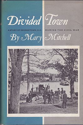 Divided Town: A Study of Georgetown D.C. During the Civil War (SIGNED COPY)Mitchell, Mary - Product Image