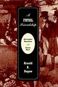 Fatal Friendship, A - Alexander Hamilton & Aaron BurrRogow, Arnold A. - Product Image