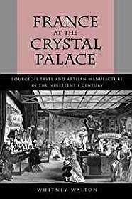 France at the Crystal Palace: Bourgeois Taste and Artisan Manufacture in the Nineteenth CenturyWalton, Whitney - Product Image