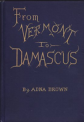 From Vermont to Damascus: Returning by Way of Beyrout, Smyrna, Ephesus, Athens, Constantinople, Budapest, Vienna, Paris, Scotland, and EnglandBrown, Adna - Product Image