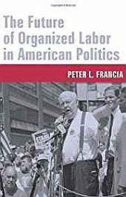 Future of Organized Labor in American Politics, TheFrancia, Peter - Product Image