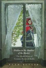 Hidden in the Shadow of the Master: The Model-Wives of Cezanne, Monet, and RodinButler, Ms. Ruth - Product Image