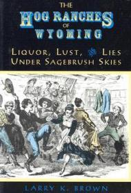 Hog Ranches of Wyoming, The: Liquor, Lust & Lies Under Sagebrush Skies. Brown , Larry K  - Product Image