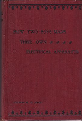 How Two Boys Made Their Own Electrical Apparatus: Containing Complete Directions for Making All Kinds of Simple Apparatus for the Study of Elementary Electricity - Third EditionSt. John, Thomas M. - Product Image