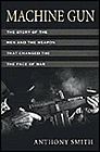 Machine Gun: The Story of the Men and the Weapon That Changed the Face of WarSmith, Anthony - Product Image