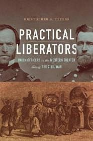Practical Liberators: Union Officers in the Western Theater During the Civil WarTeters, Kristopher A. - Product Image