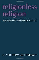 Religionless Religion: Beyond Belief to UnderstandingBrown, Clyde Edward - Product Image