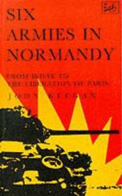 SIX ARMIES IN NORMANDY: FROM D-DAY TO THE LIBERATION OF PARISKEEGAN, JOHN - Product Image