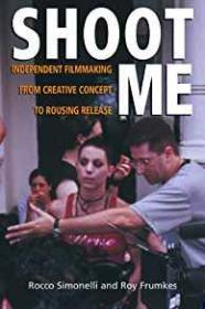 Shoot Me: Independent Filmmaking from Creative Concept to Rousing ReleaseSimonelli, Rocco - Product Image