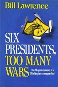Six Presidents, Too Many Wars - The 40 Year Memoirs of a Washington CorrespondentLawrence, Bill - Product Image