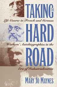 Taking the Hard Road: Life Course in French and German Workers' Autobiographies in the Era of IndustrializationMaynes, Mary Jo - Product Image