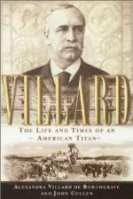 Villard: The Life and Times of an American Titanby: Borchgrave, Alexandra Villard de - Product Image