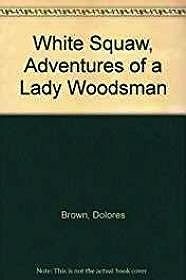 White Squaw, Adventures of a Lady WoodsmanBrown, Dolores - Product Image