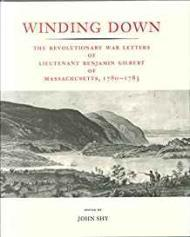 Winding Down: The Revolutionary War Letters of Lietenant Benjamin Gilbert of Massachusetts, 1780-1783by: Shy (Ed), John  - Product Image