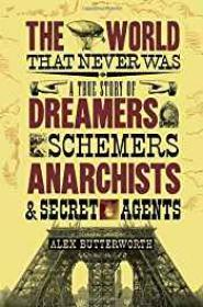 World That Never Was, The : A True Story of Dreamers, Schemers, Anarchists and Secret AgentsButterworth, Alex - Product Image